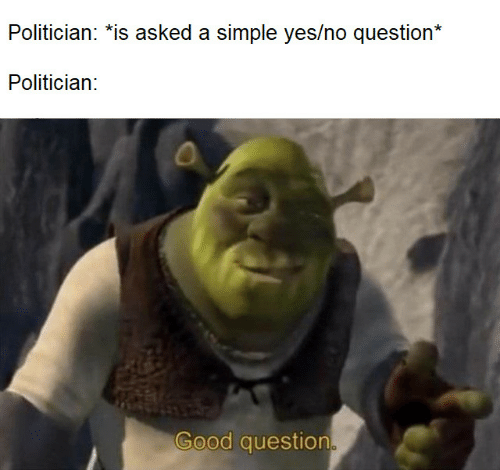 politician: Politician: *is asked a simple yes/no question*  Politician:  Good question