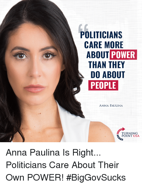 politician: POLITICIAN:S  CARE MORE  ABOUT POWER  THAN THEY  DO ABOUT  PEOPLE  ANNA PAULINA  TURNING  POINT USA Anna Paulina Is Right... Politicians Care About Their Own POWER! #BigGovSucks