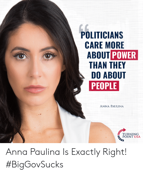 politician: POLITICIAN:S  CARE MORE  ABOUT POWER  THAN THEY  DO ABOUT  PEOPLE  ANNA PAULINA  TURNING  POINT USA Anna Paulina Is Exactly Right! #BigGovSucks