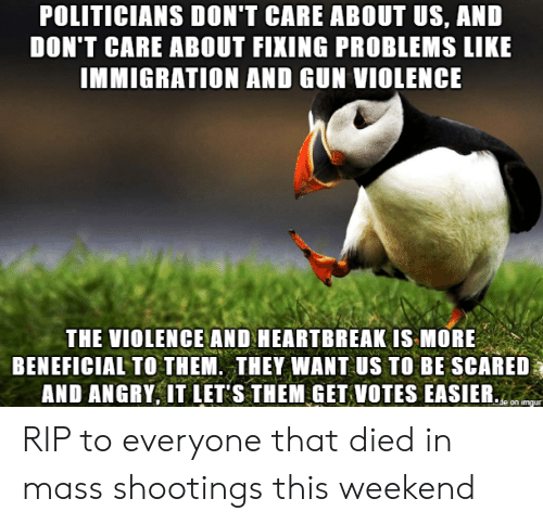 Immigration: POLITICIANS DON'T CARE ABOUT US, AND  DON'T CARE ABOUT FIXING PROBLEMS LIKE  IMMIGRATION AND GUN VIOLENCE  THE VIOLENCE AND HEARTBREAK IS MORE  BENEFICIAL TO THEM. THEY WANT US TO BE SCARED  AND ANGRY, IT LET S THEM GET VOTES EASIER.  de on imgur RIP to everyone that died in mass shootings this weekend