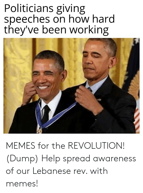 Speeches: Politicians giving  speeches on how hard  they've been working MEMES for the REVOLUTION! (Dump) Help spread awareness of our Lebanese rev. with memes!
