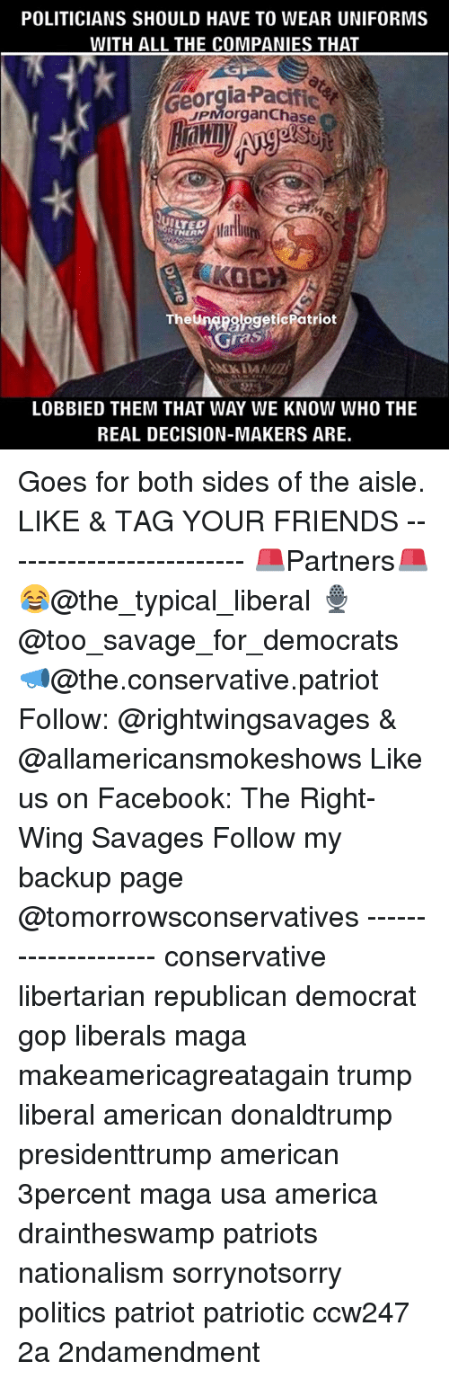 America, Facebook, and Friends: POLITICIANS SHOULD HAVE TO WEAR UNIFORMS  WITH ALL THE COMPANIES THAT  JPMorgan Chase C  poegeti Patriot  AGras  LOBBIED THEM THAT WAY WE KNOW WHO THE  REAL DECISION-MAKERS ARE. Goes for both sides of the aisle. LIKE & TAG YOUR FRIENDS ------------------------- 🚨Partners🚨 😂@the_typical_liberal 🎙@too_savage_for_democrats 📣@the.conservative.patriot Follow: @rightwingsavages & @allamericansmokeshows Like us on Facebook: The Right-Wing Savages Follow my backup page @tomorrowsconservatives -------------------- conservative libertarian republican democrat gop liberals maga makeamericagreatagain trump liberal american donaldtrump presidenttrump american 3percent maga usa america draintheswamp patriots nationalism sorrynotsorry politics patriot patriotic ccw247 2a 2ndamendment