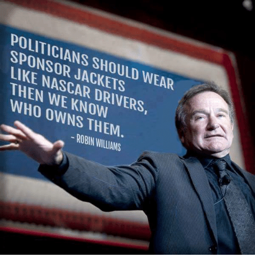 Memes, Nascar, and Robin Williams: POLITICIANS SHOULD WEAR  SPONSOR JACKETS  LIKE NASCAR DRIVERS,  THEN WE KNOW  WHO OWNS THEM  -ROBIN WILLIAMS