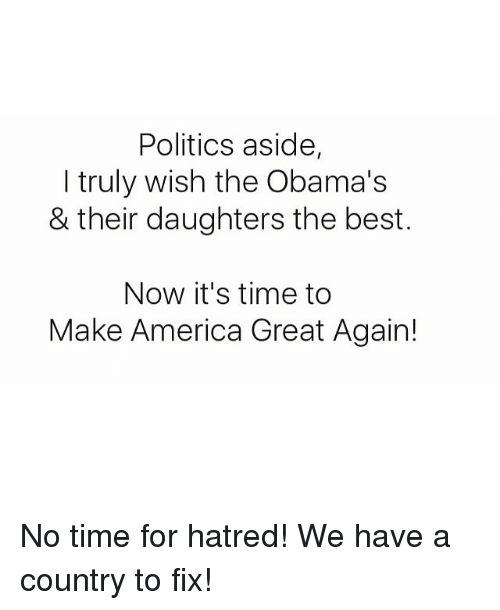 Hatre: Politics aside,  I truly wish the Obama's  & their daughters the best.  Now it's time to  Make America Great Again! No time for hatred! We have a country to fix!