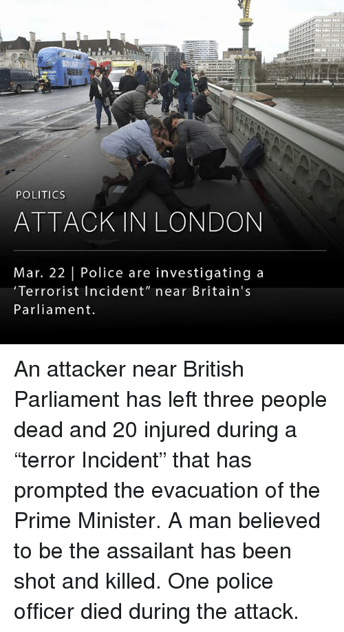 "Memes, 🤖, and Mar: POLITICS  ATTACK IN LONDON  Mar. 22 Police are investigating a  'Terrorist Incident"" near Britain's  Parliament. An attacker near British Parliament has left three people dead and 20 injured during a ""terror Incident"" that has prompted the evacuation of the Prime Minister. A man believed to be the assailant has been shot and killed. One police officer died during the attack."