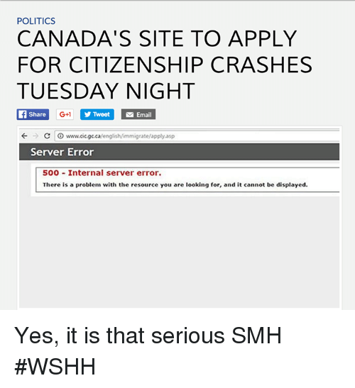 Smh, Wshh, and Canada: POLITICS  CANADA'S SITE TO APPLY  FOR CITIZENSHIP CRASHES  TUESDAY NIGHT  Share  G+1 Tweet M Email  C www.cicgeca/english/immigrate/apply.asp  Server Error  500 Internal server error.  There is a problem with the resource you are looking for, and it cannot be displayed. Yes, it is that serious SMH #WSHH
