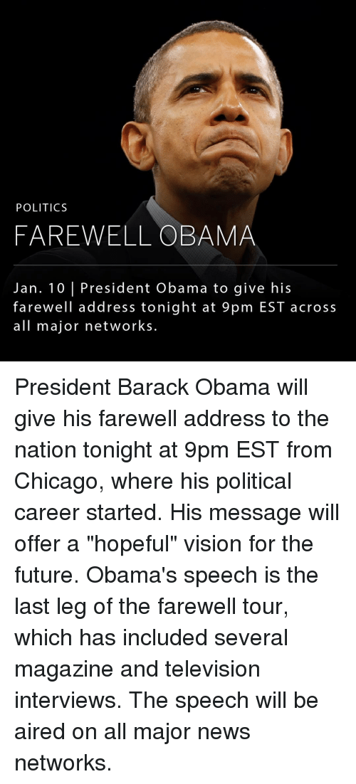 """Chicago, Memes, and Vision: POLITICS  FAREWELL OBAMA  Jan. 10 l President Obama to give his  farewell address tonight at 9 pm EST across  all major networks President Barack Obama will give his farewell address to the nation tonight at 9pm EST from Chicago, where his political career started. His message will offer a """"hopeful"""" vision for the future. Obama's speech is the last leg of the farewell tour, which has included several magazine and television interviews. The speech will be aired on all major news networks."""