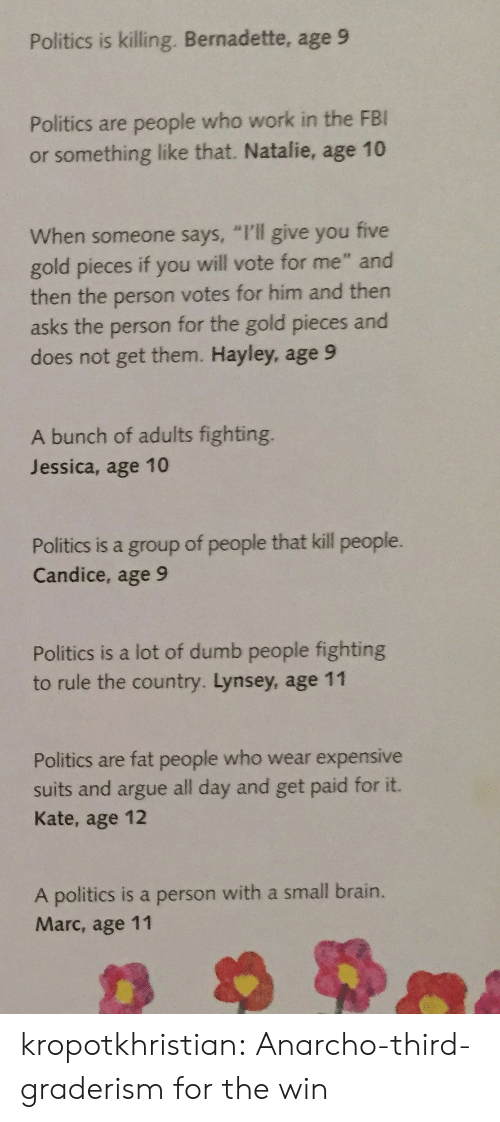 "When Someone Says: Politics is killing. Bernadette, age 9  Politics are people who work in the FBI  or something like that. Natalie, age 10  When someone says, ""I'll give you five  gold pieces if you will vote for me"" and  then the person votes for him and then  asks the person for the gold pieces and  does not get them. Hayley, age 9  A bunch of adults fighting.  Jessica, age 10  Politics is a group of people that kill people.  Candice, age 9  Politics is a lot of dumb people fighting  to rule the country. Lynsey, age 11  Politics are fat people who wear expensive  suits and argue all day and get paid for it.  Kate, age 12  A politics is a person with a small brain.  Marc, age 11 kropotkhristian: Anarcho-third-graderism for the win"