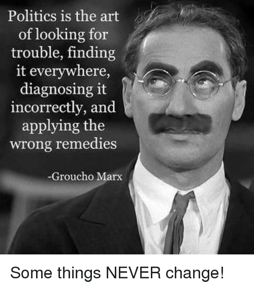 Memes, Politics, and Groucho Marx: Politics is the art  of looking for  trouble, finding  it everywhere,  diagnosing it  incorrectly, and  applying the  wrong remedies  Groucho Marx Some things NEVER change!