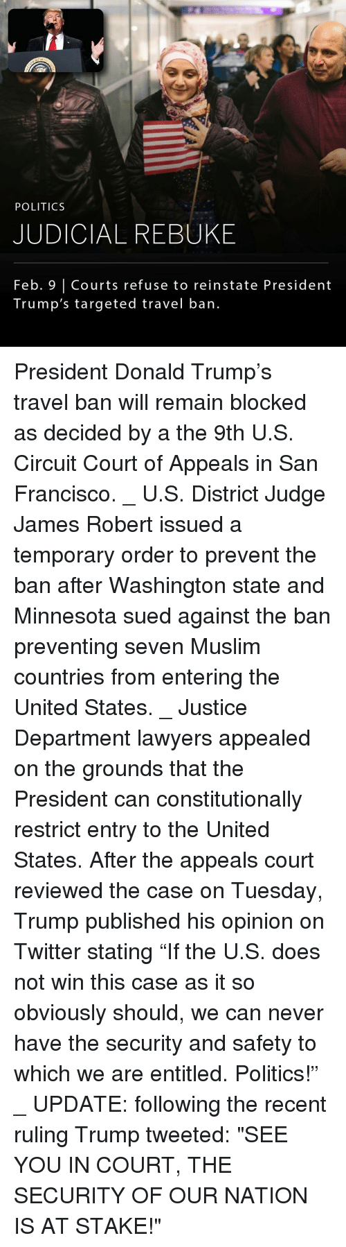 """entitlement: POLITICS  JUDICIAL REBUKE  Feb. Courts refuse to reinstate President  Trump's targeted travel ban. President Donald Trump's travel ban will remain blocked as decided by a the 9th U.S. Circuit Court of Appeals in San Francisco. _ U.S. District Judge James Robert issued a temporary order to prevent the ban after Washington state and Minnesota sued against the ban preventing seven Muslim countries from entering the United States. _ Justice Department lawyers appealed on the grounds that the President can constitutionally restrict entry to the United States. After the appeals court reviewed the case on Tuesday, Trump published his opinion on Twitter stating """"If the U.S. does not win this case as it so obviously should, we can never have the security and safety to which we are entitled. Politics!"""" _ UPDATE: following the recent ruling Trump tweeted: """"SEE YOU IN COURT, THE SECURITY OF OUR NATION IS AT STAKE!"""""""