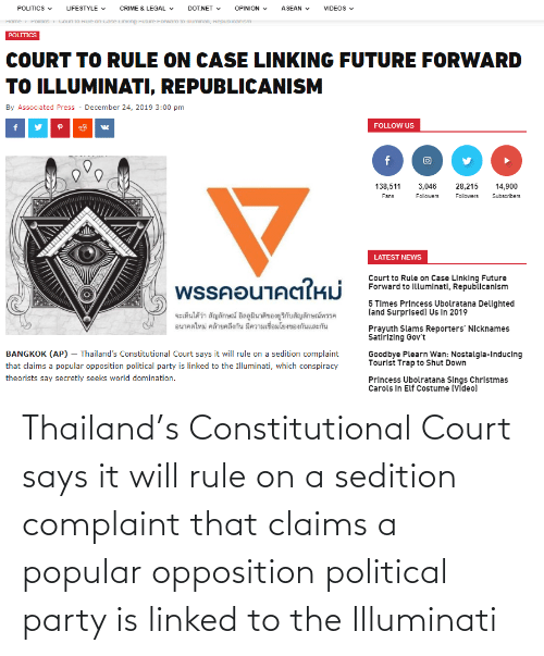 Constitutional: POLITICS  LIFESTYLE v  CRIME & LEGAL v  DOT.NET  OPINION  ASEAN  VIDEOS  POICS  Court to Kuie on case LInKing Future Forwara to muminao, kepuDiicanısm  Home  POLITICS  COURT TO RULE ON CASE LINKING FUTURE FORWARD  TO ILLUMINATI, REPUBLICANISM  By Associated Press - December 24, 2019 3:00 pm  FOLLOW US  138,511  28,215  14,900  3,046  Fans  Followers  Followers  Subscribers  LATEST NEWS  พรรคอนาคตใหม่  Court to Rule on Case LInking Future  Forward to Illumlnatl, Republicanlsm  5 Times Princess Ubolratana Dellghted  (and Surprised) Us In 2019  จะเห็นได้ว่า สัญลักษณ์ อิลลูมินาติของยูริกับสัญลักษณ์พรรค  อนาคตใหม่ คล้ายคลึงกัน มีความเชื่อมโยงของกันและกัน  Prayuth Slams Reporters' Nicknames  Satírizing Gov't  BANGKOK (AP) – Thailand's Constitutional Court says it will rule on a sedition complaint  Goodbye Plearn Wan: Nostalgla-Inducing  Tourlst Trap to Shut Down  that claims a popular opposition political party is linked to the Illuminati, which conspiracy  theorists say secretly seeks world domination.  Princess Ubolratana Sings Chrlstmas  Carols In Elf Costume (VĪdeo) Thailand's Constitutional Court says it will rule on a sedition complaint that claims a popular opposition political party is linked to the Illuminati