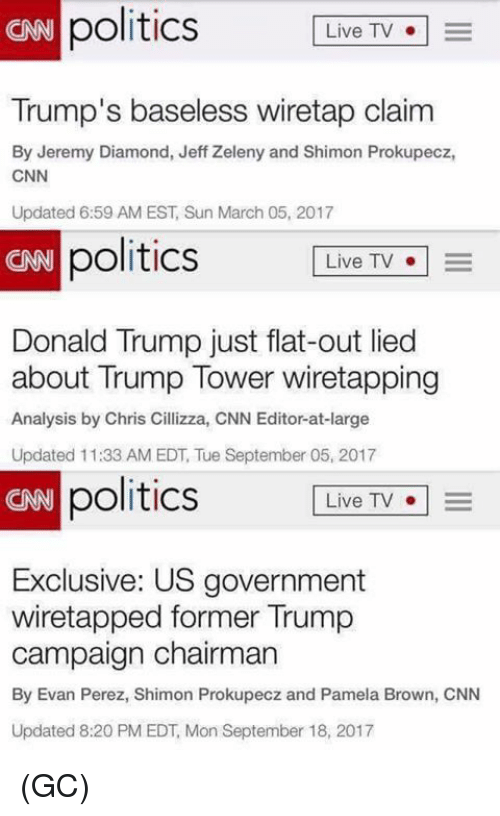 cnn.com, Donald Trump, and Memes: politics LiveTV  CAN  Trump's baseless wiretap claim  By Jeremy Diamond, Jeff Zeleny and Shimon Prokupecz,  CNN  Updated 6:59 AM EST, Sun March 05, 2017  CRB  politics  Live TV  Donald Trump just flat-out lied  about Trump Tower wiretapping  Analysis by Chris Cillizza, CNN Editor-at-large  Updated 11:33 AM EDT, Tue September 05, 2017  CNN  politics  Live TV  o   =  Exclusive: US government  wiretapped former Trump  campaign chairman  By Evan Perez, Shimon Prokupecz and Pamela Brown, CNN  Updated 8:20 PM EDT, Mon September 18, 2017 (GC)