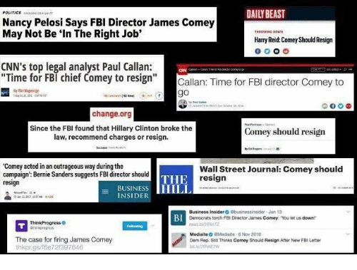 """think progress: POLITICS  Nancy Pelosi Says FBI Director James Comey  May Not Be """"In The Right Job'  Harry Reid Comey Should Resign  CNN's top legal analyst Paul Callan:  Time for FBI chief Comey to resign  Callan: Time for FBI director Comey to  go  change.org  Since the FBI found that Hillary Clinton broke the  Comey should resign  law, recommend charges or resign.  """"Comey acted in an outrageous way during the  Wall Street Journal: Comey should  campaign': Bernie Sanders suggests FBI director should  THE  resign  resign  BUSINES  HILL  INSIDE  Business Insider  Obusinessinsider Jan 13  BI  Democrats torch FBI Director James Comey: """"You let us downtr  Think Progress  Mediate  aModiaite 8 Nov 2015  The case for firing James Comey  Dem Rep. Still Thinks Comey Should Resign After New FBI Letter  thkorgs/f6e 721397646"""
