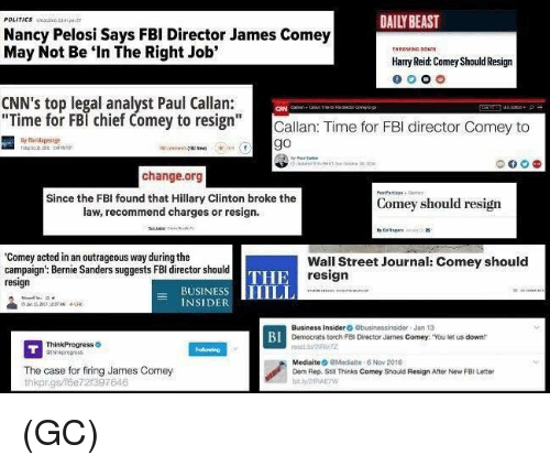 """think progress: POLITICS  Nancy Pelosi Says FBI Director James Comey  May Not Be """"In The Right Job'  Harry Reid Comey Should Resign  CNN's top legal analyst Paul Callan:  Time for FBI chief Comey to resign  Callan: Time for FBI director Comey to  go  change.org  Since the FBI found that Hillary Clinton broke the  Comey should resign  law, recommend charges or resign.  """"Comey acted in an outrageous way during the  Wall Street Journal: Comey should  campaign': Bernie Sanders suggests FBI director should  THE  resign  resign  BUSINES  HILL  INSIDE  Business Insider  Obusinessinsider Jan 13  BI  Democrats torch FBI Director James Comey: """"You let us downtr  Think Progress  Mediate  aModiaite 8 Nov 2015  The case for firing James Comey  Dem Rep. Still Thinks Comey Should Resign After New FBI Letter  thkorgs/f6e 721397646 (GC)"""