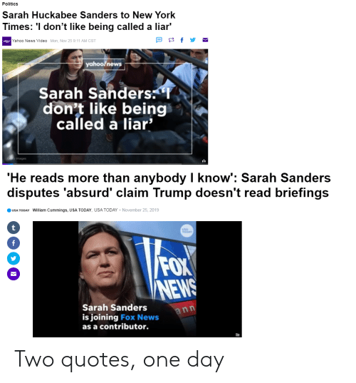 huckabee: Politics  Sarah Huckabee Sanders to New York  Times: 'I don't like being called a liar'  f  vahogoYahoo News Video Mon, Nov 25 9:11 AM  CST  yahoofnews  Sarah Sanders  don't like being  called a liar'  mages  'He reads more than anybody I know': Sarah Sanders  disputes 'absurd' claim Trump doesn't read briefings  November 25, 2019  USA TODAY William Cummings, USA TODAY, USA TODAY  t  USA  TODAY  f  FOX  NEWS  Sarah Sanders  ann  is joining Fox News  as a contributor. Two quotes, one day