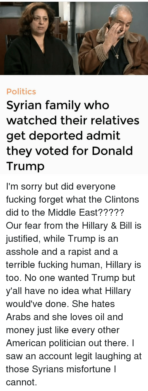 Misfortunately: Politics  Syrian family who  watched their relatives  get deported admit  they voted for Donald  Trump I'm sorry but did everyone fucking forget what the Clintons did to the Middle East????? Our fear from the Hillary & Bill is justified, while Trump is an asshole and a rapist and a terrible fucking human, Hillary is too. No one wanted Trump but y'all have no idea what Hillary would've done. She hates Arabs and she loves oil and money just like every other American politician out there. I saw an account legit laughing at those Syrians misfortune I cannot.