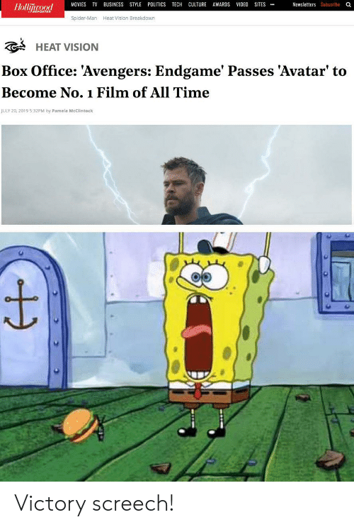 victory screech: POLITICS TECH CULTURE AWARDS VIDEO SITES  MOVIES TV  Newsletters Subscribe Q  BUSINESS STYLE  Hollijwood  Spider-Man  Heat Vision Breakdown  HEAT VISION  Box Office: 'Avengers: Endgame' Passes 'Avatar' to  Become No.1 Film of All Time  JULY 20, 2019 5:32PM by Pamela McClintock Victory screech!