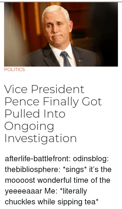 Battlefront: POLITICS  Vice President  Pence Finally Got  Pulled Into  Ongoing  Investigation afterlife-battlefront:  odinsblog:  thebibliosphere: *sings* it's the moooost wonderful time of the yeeeeaaar   Me: *literally chuckles while sipping tea*