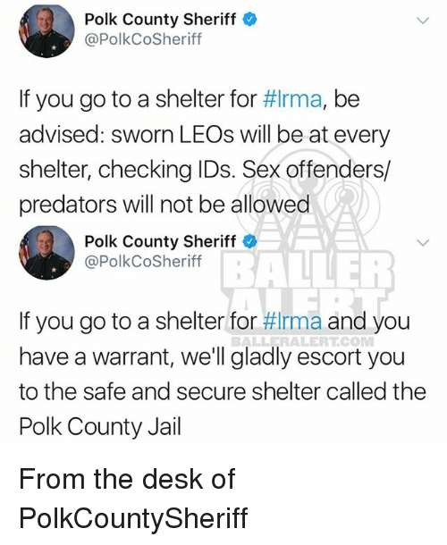 warrants: Polk County Sheriff  @PolkCoSheriff  If you go to a shelter for #Irma, be  advised: sworn LEOs will be at every  shelter, checking IDs. Sex offenders/  predators will not be allowed  Polk County Sheriff  @PolkCoSheriff  BAIE  If you go to a shelter for #rma and you  have a warrant, we'll gladly escort you  to the safe and secure shelter called the  Polk County Jail  BALLERALERTCOM From the desk of PolkCountySheriff