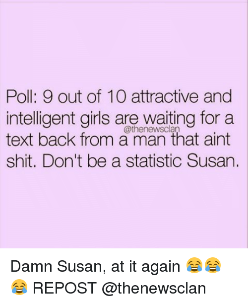 Memes, Text Back, and 🤖: Poll: 9 out of 10 attractive and  intelligent girls are waiting for a  text back from a man that aint  shit. Don't be a statistic Susan. Damn Susan, at it again 😂😂😂 REPOST @thenewsclan