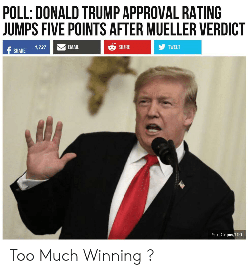 Trump Approval Rating: POLL: DONALD TRUMP APPROVAL RATING  JUMPS FIVE POINTS AFTER MUELLER VERDICT  SHARE 1,727  SHARE  TWEET  Yuri Gripas/UPI Too Much Winning ?