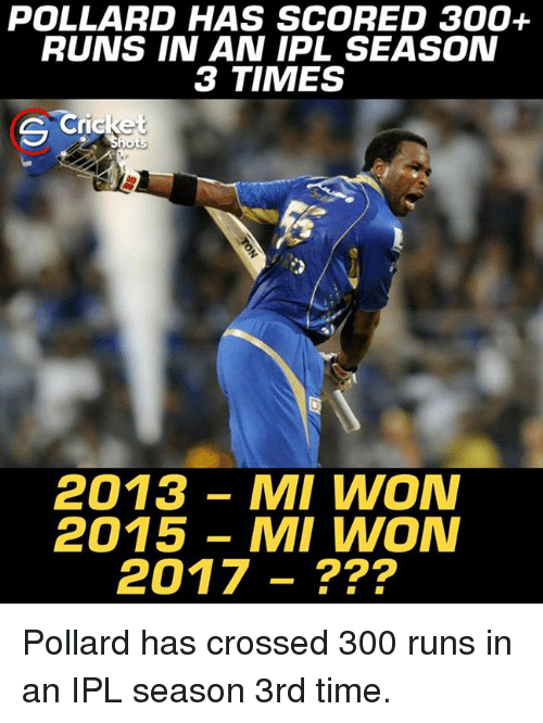 Memes, 300, and Time: POLLARD HAS SCORED 300+  RUNS IN AN IPL SEASON  3 TIMES  Cricke  2013 MI WON  2015 MI WON  2017 Pollard has crossed 300 runs in an IPL season 3rd time.