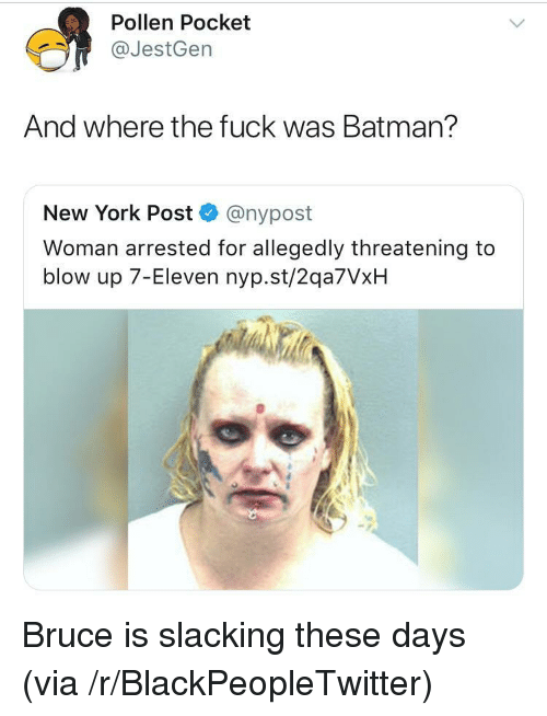 7-Eleven: Pollen Pocket  @JestGen  And where the fuck was Batman?  New York Post @nypost  Woman arrested for allegedly threatening to  blow up 7-Eleven nyp.st/2qa7VxH <p>Bruce is slacking these days (via /r/BlackPeopleTwitter)</p>