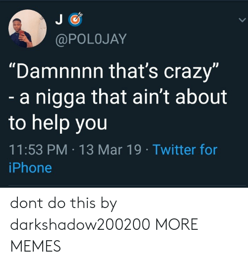 "Damnnnn: @POLOJAY  ""Damnnnn that's crazy  dl  a nigga that ain't about  to help you  11:53 PM 13 Mar 19 Twitter for  iPhone dont do this by darkshadow200200 MORE MEMES"