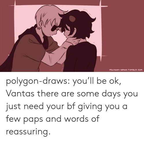 reassuring: POLYGON-DRAWS.TUMBLR.COM polygon-draws:  you'll be ok, Vantas there are some days you just need your bf giving you a few paps and words of reassuring.