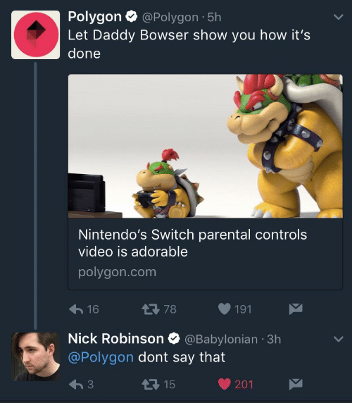 Babylonian: Polygon @ Polygon , 5h  Let Daddy Bowser show you how it's  done  Nintendo's Switch parental controls  video is adorable  polygon.com  16  1 78  191  Nick Robinson Ф @Babylonian 3h  @Polygon dont say that  1 15  201