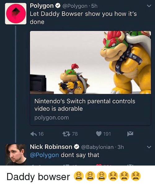 Babylonian: Polygon  @Polygon 5h  Let Daddy Bowser show you how it's  done  Nintendo's Switch parental controls  video is adorable  polygon. com  78 191  16  Nick Robinson  @Babylonian 3h  @Polygon dont say that Daddy bowser 😩😩😩😫😫😫