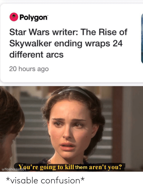 confusion: Polygon  Star Wars writer: The Rise of  Skywalker ending wraps 24  different arcs  20 hours ago  u/foshizzelsou're going to kill them aren't you? *visable confusion*