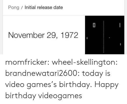 release date: Pong Initial release date  November 29, 1972 momfricker:  wheel-skellington:  brandnewatari2600: today is video games's birthday.  Happy birthday videogames