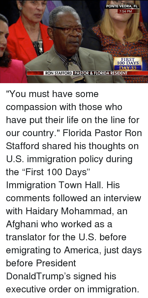 """executive orders: PONTE VEDRA, FL  7:54 PM  FIRST  100 DAYS  DAY 33  RON STAFFORD  PASTOR & FLORIDA RESIDENT """"You must have some compassion with those who have put their life on the line for our country."""" Florida Pastor Ron Stafford shared his thoughts on U.S. immigration policy during the """"First 100 Days"""" Immigration Town Hall. His comments followed an interview with Haidary Mohammad, an Afghani who worked as a translator for the U.S. before emigrating to America, just days before President DonaldTrump's signed his executive order on immigration."""