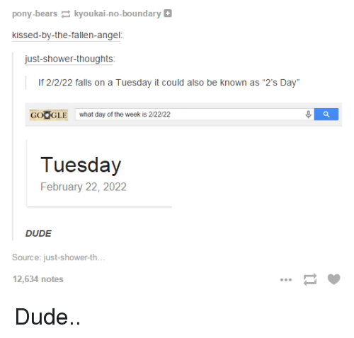 "Shower thoughts: pony-bears  kyoukai-no-boundary  kissed-by-the-fallen-angel  just-shower-thoughts  If 2/2/22 falls on a Tuesday it could also be known as ""2's Day""  GOOGLE what day of the week is 2/22/22  Tuesday  February 22, 2022  DUDE  Source: just-shower-th  12,634 notes Dude.."