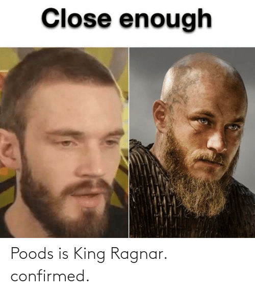 ragnar: Poods is King Ragnar. confirmed.