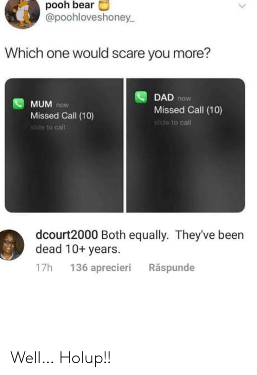 Scare: pooh bear  @poohloveshoney  Which one would scare you more?  DAD now  Missed Call (10)  slide to call  MUM now  Missed Call (10)  sfide to call  dcourt2000 Both equally. They've been  dead 10+ years  136 aprecieri  Răspunde  17h Well… Holup!!