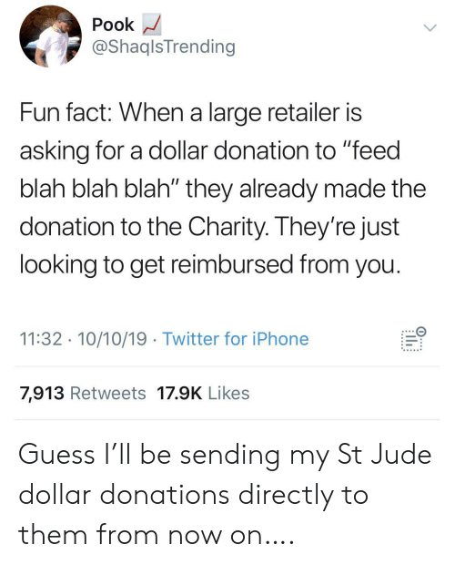 "iPhone 7: Pook  @ShaqlsTrending  Fun fact: When a large retailer is  asking for a dollar donation to ""feed  blah blah blah"" they already made the  donation to the Charity. They're just  looking to get reimbursed from you.  11:32 10/10/19 Twitter for iPhone  7,913 Retweets 17.9K Likes  ..... Guess I'll be sending my St Jude dollar donations directly to them from now on…."