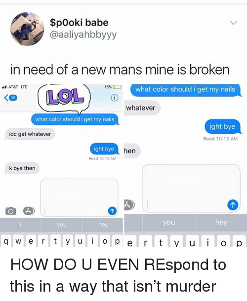 Memes, At&t, and Nails: $pOoki babe  @aaliyahbbyyy  in need of a new mans mine is broken  l AT&T LTE  15%  what color should i get my nails  38  whatever  what color should i get my nails  ight bye  idc get whatever  Read 10:13 AM  ight bye  hen  Read 10:13 AM  k bye then  you  hey  you  hey  q w e r y u o p e rt yuOp HOW DO U EVEN REspond to this in a way that isn't murder
