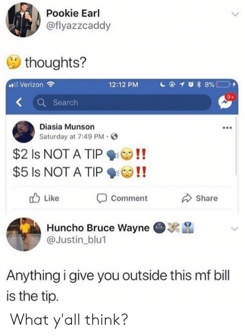 bruce wayne: Pookie Earl  @flyazzcaddy  thoughts?  l Verizon  12:12 PM  Search  Diasia Munson  Saturday at 7:49 PM。  $21s NOT A TIP ! !  $5 Is NOT A TIPO!!  Comment  Huncho Bruce Wayne  Like  Share  . na  @Justin_blu1  Anythingigive you outside this mf bill  is the tip. What y'all think?