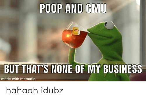 Poop, Business, and Cmu: POOP AND CMU  BUT THAT'S NONE OF MY BUSINESS  made with mematic hahaah idubz