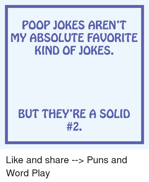 word play: POOP JOKES AREN'T  MY ABSOLUTE FAVORITE  KIND OF JOKES.  BUT THEY'RE A SOLID  Like and share --> Puns and Word Play