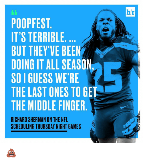 Shermanator: POOPFEST  IT'S TERRIBLE  BUT THEY'VE BEEN  DOING IT ALL SEASON  SOIGUESS WE'RE  THE LAST ONES TO GET  THE MIDDLE FINGER  RICHARD SHERMAN ON THE NFL  SCHEDULING THURSDAY NIGHT GAMES  b/r 💩