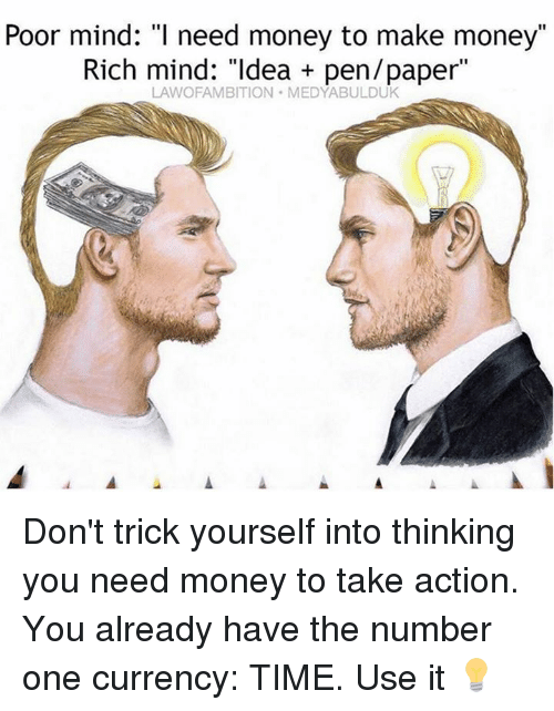 "i need money: Poor mind: ""I need money to make money""  Rich mind: ""Idea pen/paper""  LAWOFAMBITION MEDYABULDUK Don't trick yourself into thinking you need money to take action. You already have the number one currency: TIME. Use it 💡"