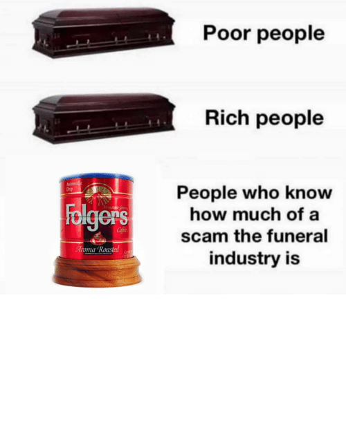 ashes: Poor people  Rich people  Automalic  Drip  People who know  how much of a  Folgers  Mountaun Gran  Cofee  scam the funeral  Aroma Roasted  NET  industry is TBH I'd rather my ashes be turned into a diamond and put on the end of a butt plug.