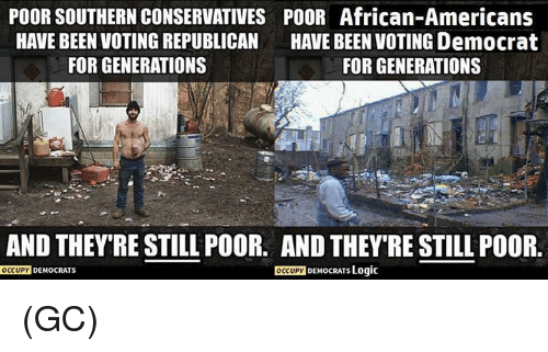 Logic, Memes, and Been: POOR SOUTHERN CONSERVATIVES POOR African-Americans  HAVE BEEN VOTING REPUBLICAN  HAVE BEEN VOTING Democrat  FOR GENERATIONS  FOR GENERATIONS  AND THEY RESTILL POOR. AND THEY'RE STILL POOR.  OCCUPY  DEMocRATs Logic  OCCUPY  DEMOCRATS (GC)