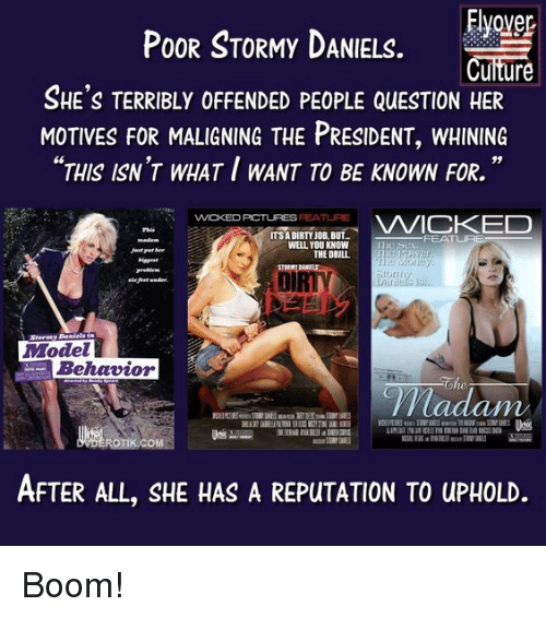 """Memes, Pictures, and Wicked: POOR STORMY DANIELS.  Elyover  Cuiture  SHE'S TERRIBLY OFFENDED PEOPLE QuESTION HER  MOTIVES FOR MALIGNING THE PRESIDENT, WHINING  """"THIS ISNT WHAT I WANT TO BE KNOWN FOR.""""  WICKED PICTURES FEATURE  ITSADIRTY JOB, BUT  FEATLUR  WELL YOU KNOW  THE DRILL  Hegat  Sterwy Daniels is  Model  Behavior  te  lad  an  AFTER ALL, SHE HAS A REPUTATION TO UPHOLD. Boom!"""