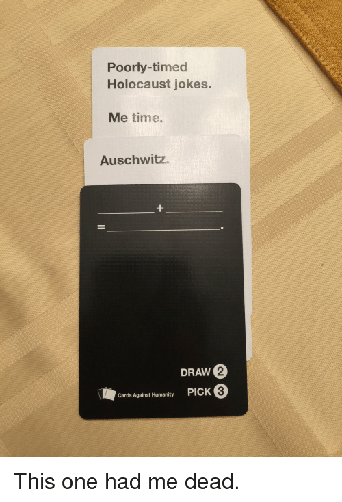 holocaust jokes: Poorly-timed  Holocaust jokes.  Me time.  Auschwitz  DRAW 2  PICK 3  Cards Against Humanity