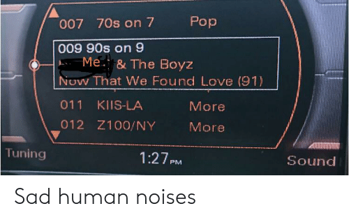 We Found Love: Pop  007 70s on 7  009 90s on 9  Me. & The Boyz  NOW That We Found Love (91)  011  KIIS-LA  More  012 Z100/NY  More  Tuning  1:27PM  Sound Sad human noises