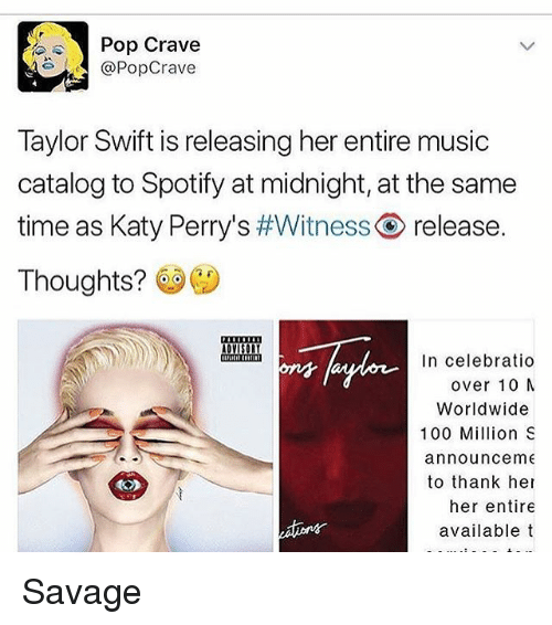 Anaconda, Memes, and Music: Pop Crave  @Pop Crave  Taylor Swift is releasing her entire music  catalog to Spotify at midnight, at the same  time as Katy Perry's #Witness release.  Thoughts?  In celebratio  over 10 M  Worldwide  100 Million S  announce m  to thank her  her entire  available t Savage